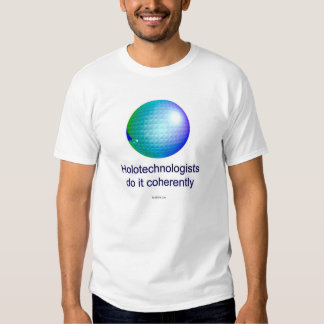Holotechnologists do it coherently. (7a) t shirts