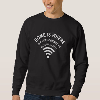 Home is where my wifi connects automatically sweatshirt