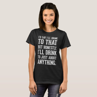 Honestly I'll Drink to Just About Anything T-Shirt