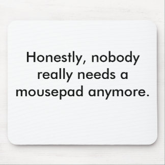 Honestly, nobody really needs a mousepad anymore