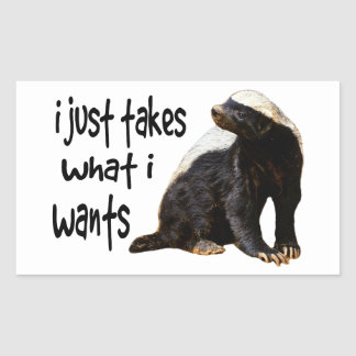 Honey Badger - I just takes what I wants