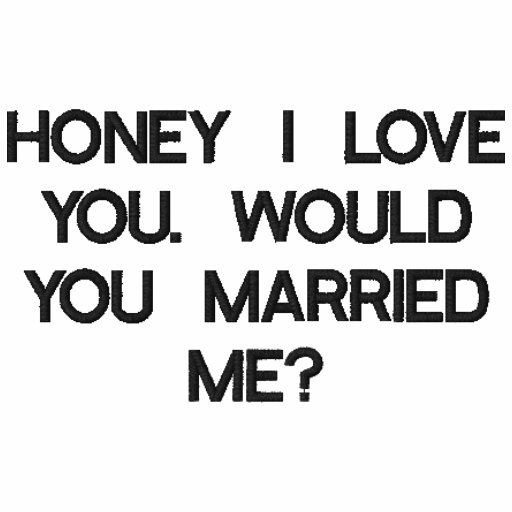 HONEY I LOVE YOU. WOULD YOU MARRIED ME?