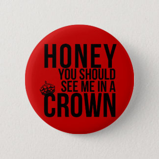 Honey, you should see me in a crown. 2 inch round button