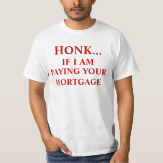 HONK....IF I AM PAYING YOURMORTGAGE, HONK..., I... T-Shirt