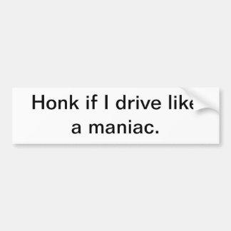 Honk if I drive like a maniac. Bumper Sticker