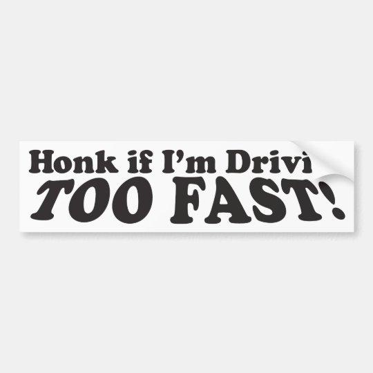 Honk If I'm Driving Too Fast! - Bumper Sticker