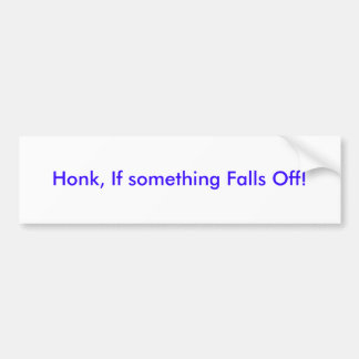 Honk, If something Falls Off! Bumper Sticker