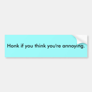 Honk if you think you're annoying. bumper sticker