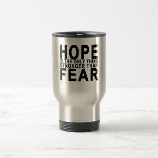 HOPE IS THE ONLY THING STRONGER THAN  FEAR . TRAVEL MUG