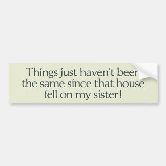 House Fell on My Sister. bumper sticker