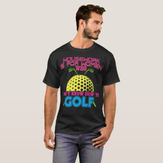 House work is for women who don't know how to golf T-Shirt