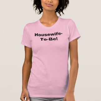 Housewife-To-Be! T Shirt