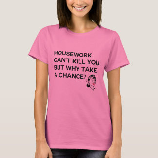 Housework Can't Kill you tshirt