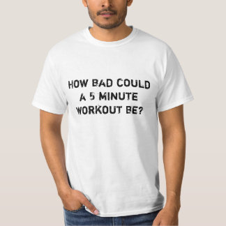 How bad could a 5 minute workout be? T-Shirt