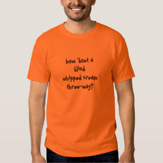 how 'bout a blind whipped cream three-way? tee shirts