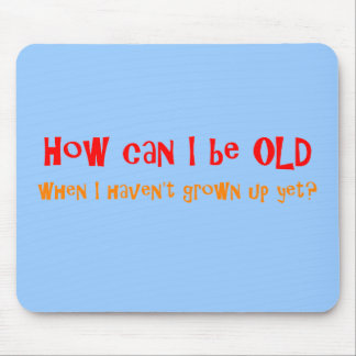 HOW CAN I BE OLD Mousepad