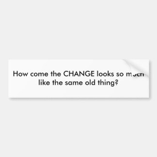 How come the CHANGE looks so much like the same... Bumper Sticker