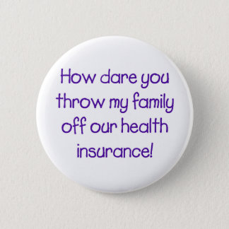 How Dare you Throw my Family off Our HealthCare 2 Inch Round Button