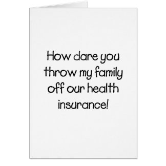 How Dare you Throw my Family off Our Healthcare Card