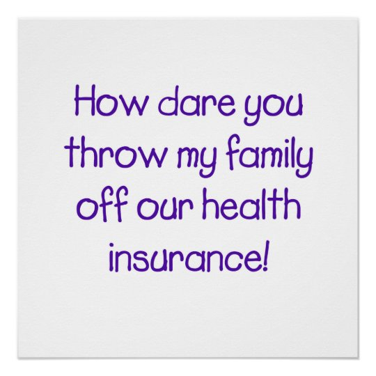How dare you throw my family off our healthcare! poster