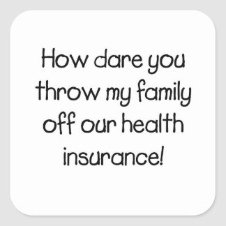 How Dare you Throw my Family off Our Healthcare Square Sticker