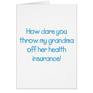 How Dare you Throw my Grandma off her Healthcare Card
