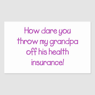 How Dare you Throw my Grandpa off his Healthcare