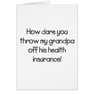 How Dare you Throw my Grandpa off his Healthcare Card