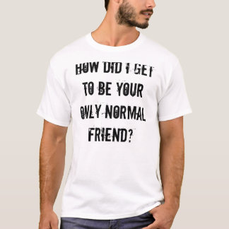 How did I get to be your only normal friend? T-Shirt