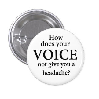 """""""HOW DOES YOUR VOICE NOT GIVE YOU A HEADACHE?"""" 1 INCH ROUND BUTTON"""