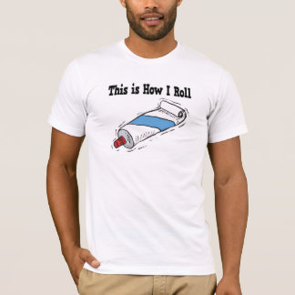 How I Roll Toothpaste Tube T-Shirt