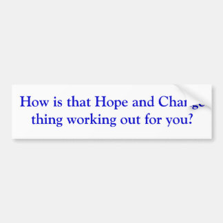 How is that Hope and Change thing working out f... Bumper Sticker