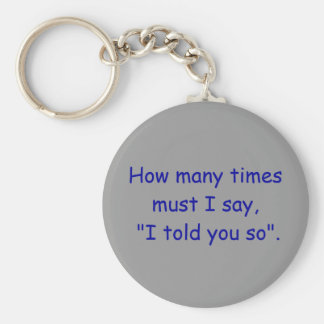 "How many times must I say, ""I told you so"". Basic Round Button Keychain"