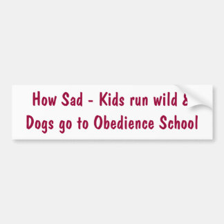 How Sad - Kids run wild &Dogs go to Obedience S... Bumper Sticker