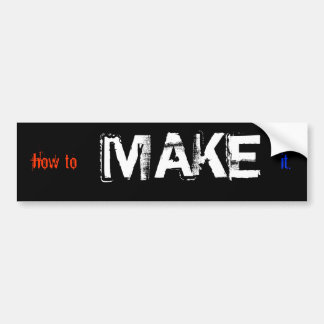 how to MAKE it Bumper Sticker