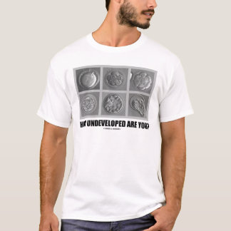 How Undeveloped Are You? (Embryos / Zygotes) T-Shirt