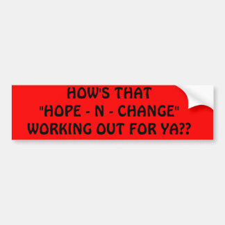 "HOW'S THAT""HOPE - N - CHANGE"" WORKING OUT FOR YA?? BUMPER STICKER"