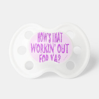 Hows That Workin Out.For Ya? Pacifier