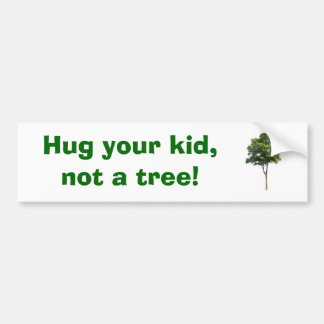 Hug your kid,        not a tree! bumper sticker