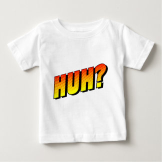 Huh? Baby T-Shirt