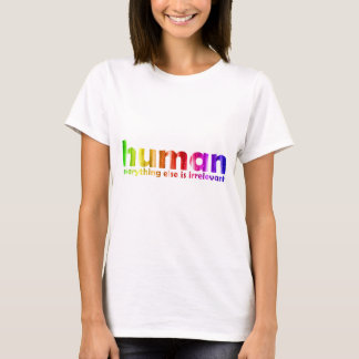 Human - Everything else is irrelevant T-Shirt