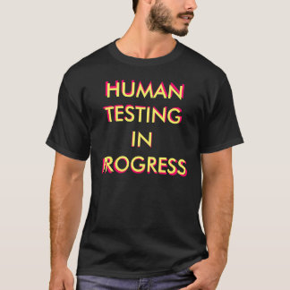 HUMAN TESTING IN PROGRESS, HUMAN TESTING IN PRO... T-Shirt
