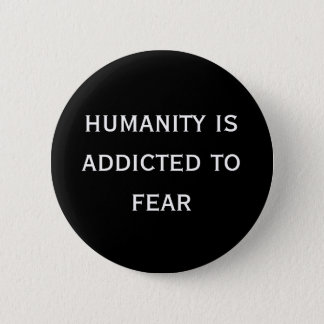 humanity is addicted to fear 2 inch round button