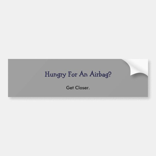 Hungry For An Airbag?, Get Closer. Bumper Sticker