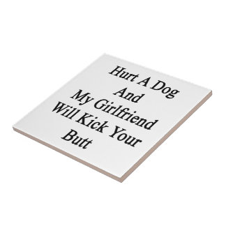 Hurt A Dog And My Girlfriend Will Kick Your Butt Ceramic Tile