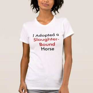 I Adopted a Slaughter-Bound Horse T-Shirt