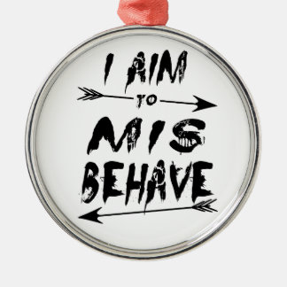 I aim to mis behave metal ornament