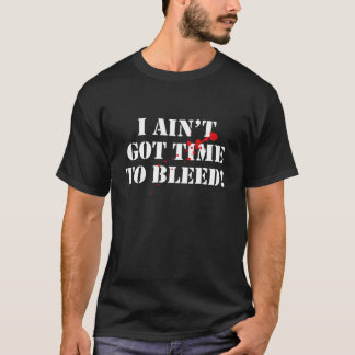 I Ain't Got Time To Bleed! T-Shirt