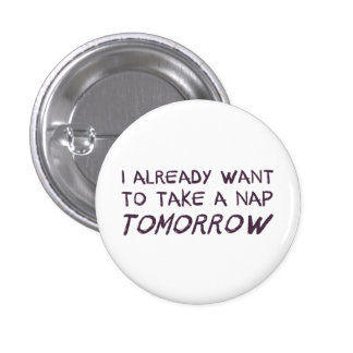 I Already Want To Take A Nap Tomorrow 1 Inch Round Button