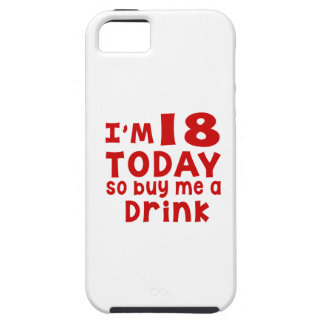 I Am 18 Today So Buy Me A Drink Case For The iPhone 5